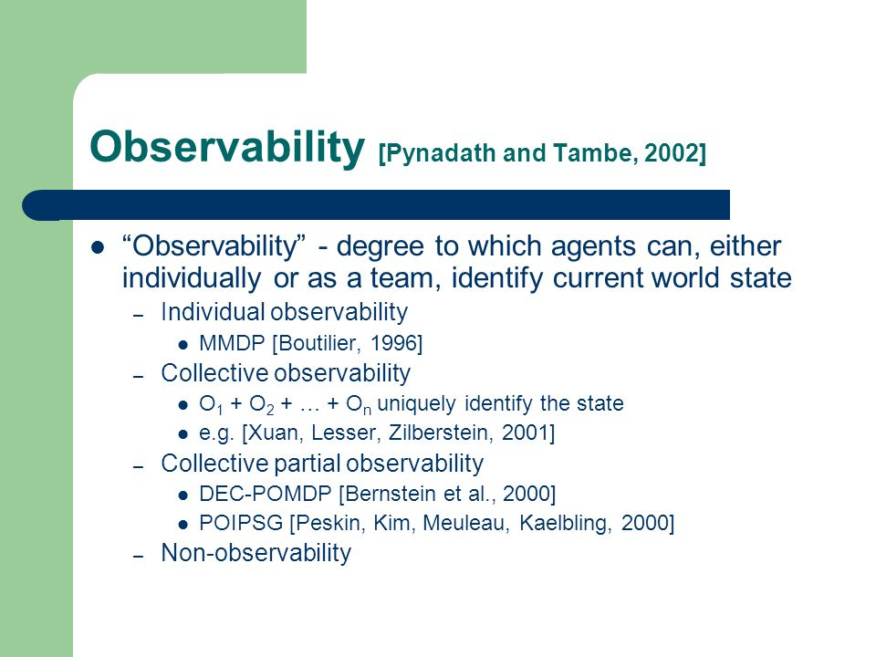 Observability [Pynadath and Tambe, 2002] Observability - degree to which agents can, either individually or as a team, identify current world state – Individual observability MMDP [Boutilier, 1996] – Collective observability O 1 + O 2 + … + O n uniquely identify the state e.g.