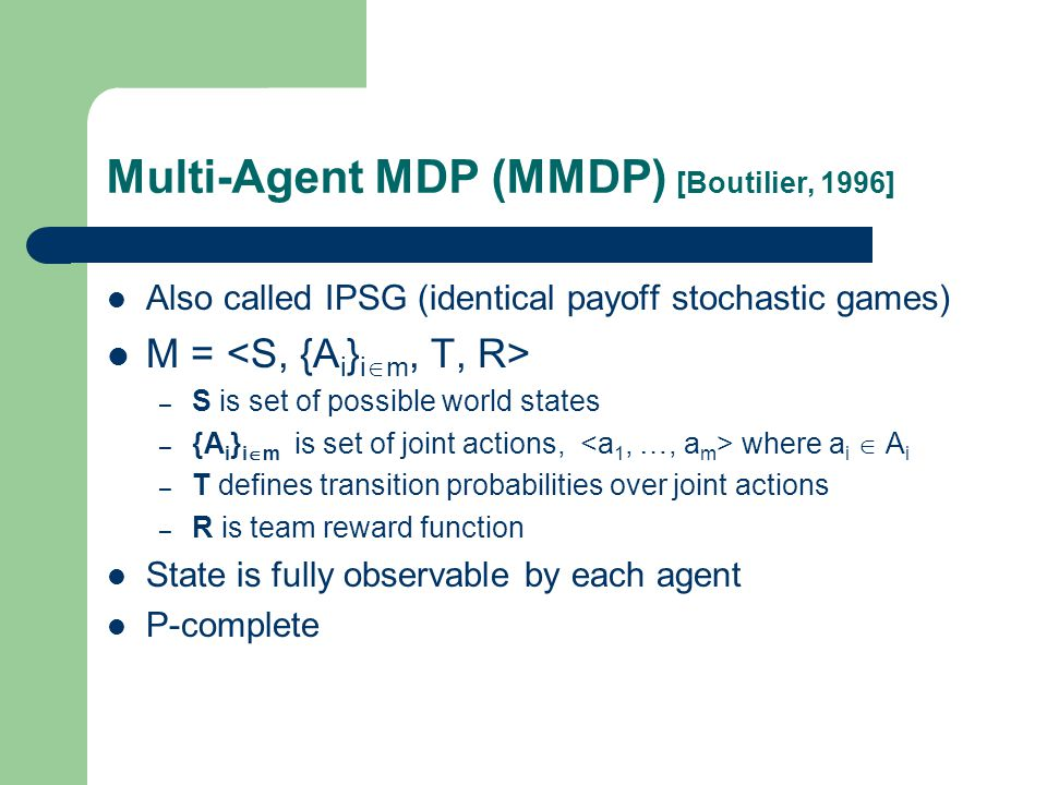 Multi-Agent MDP (MMDP) [Boutilier, 1996] Also called IPSG (identical payoff stochastic games) M = – S is set of possible world states – {A i } i  m i