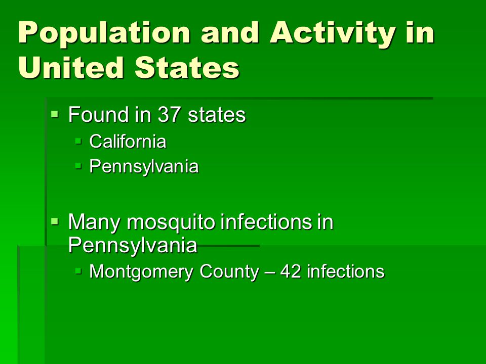 Population and Activity in United States  Found in 37 states  California  Pennsylvania  Many mosquito infections in Pennsylvania  Montgomery Coun