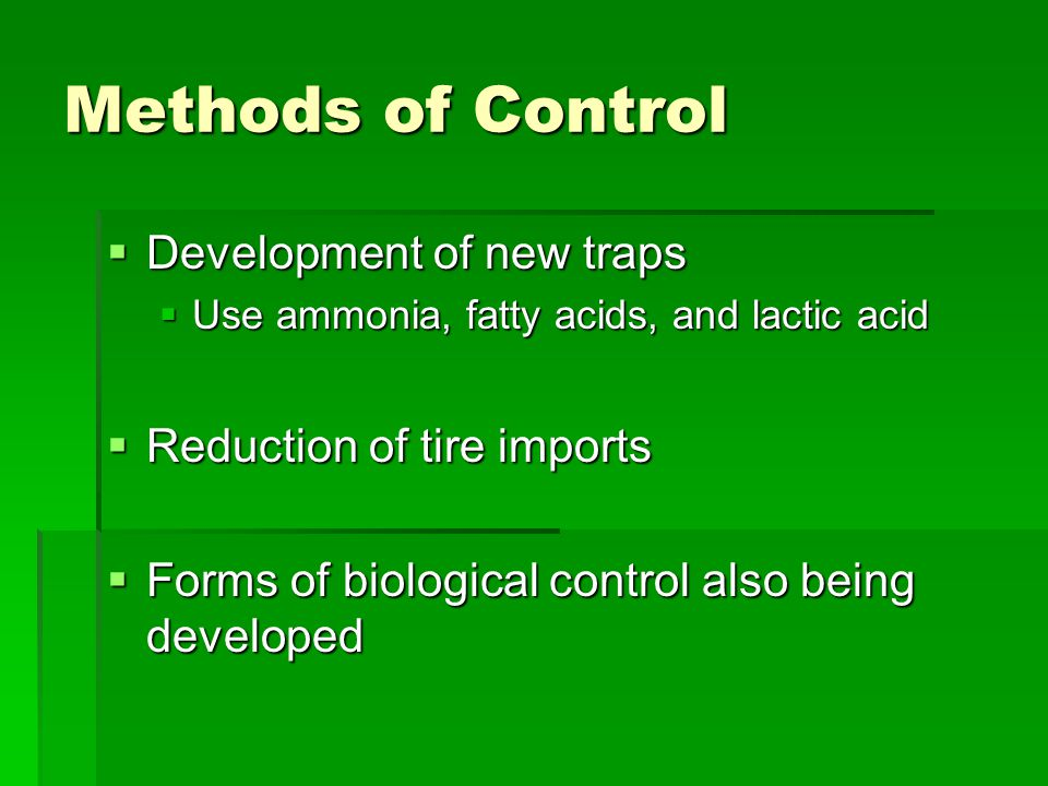 Methods of Control  Development of new traps  Use ammonia, fatty acids, and lactic acid  Reduction of tire imports  Forms of biological control also being developed