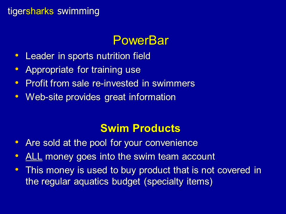 tigersharks swimming PowerBar Leader in sports nutrition field Leader in sports nutrition field Appropriate for training use Appropriate for training use Profit from sale re-invested in swimmers Profit from sale re-invested in swimmers Web-site provides great information Web-site provides great information Swim Products Are sold at the pool for your convenience Are sold at the pool for your convenience ALL money goes into the swim team account ALL money goes into the swim team account This money is used to buy product that is not covered in the regular aquatics budget (specialty items) This money is used to buy product that is not covered in the regular aquatics budget (specialty items)