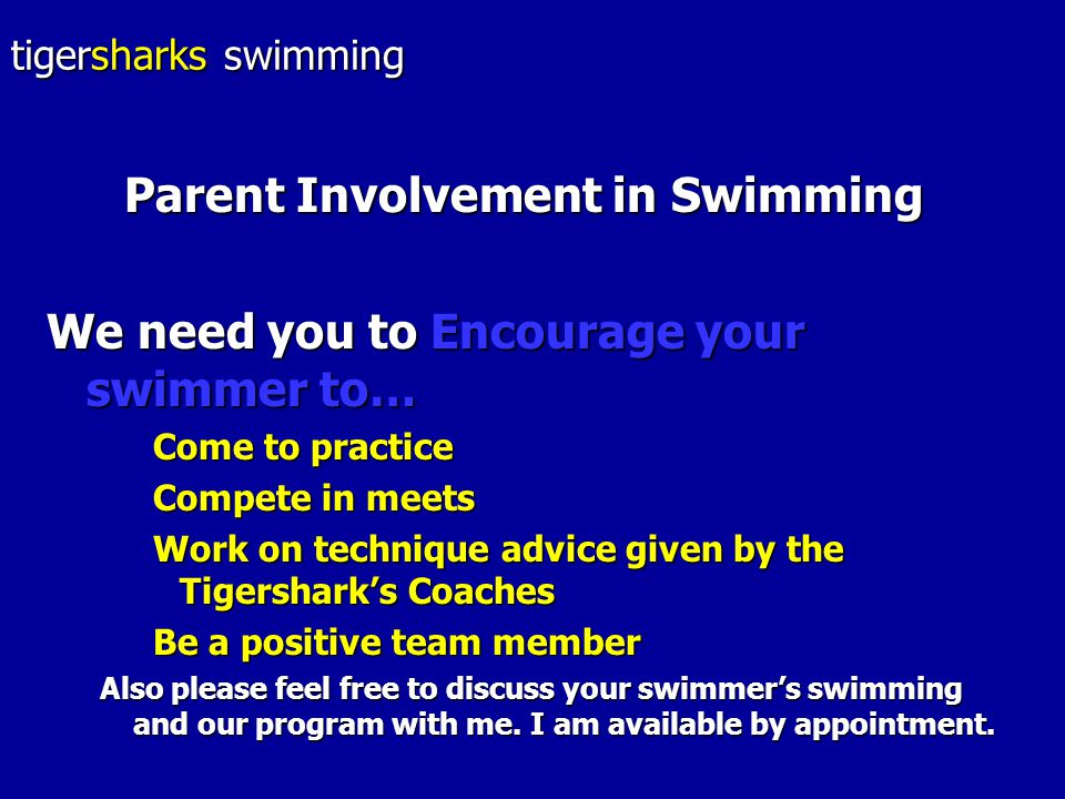 Parent Involvement in Swimming We need you to Encourage your swimmer to… Come to practice Compete in meets Work on technique advice given by the Tigershark's Coaches Be a positive team member Also please feel free to discuss your swimmer's swimming and our program with me.