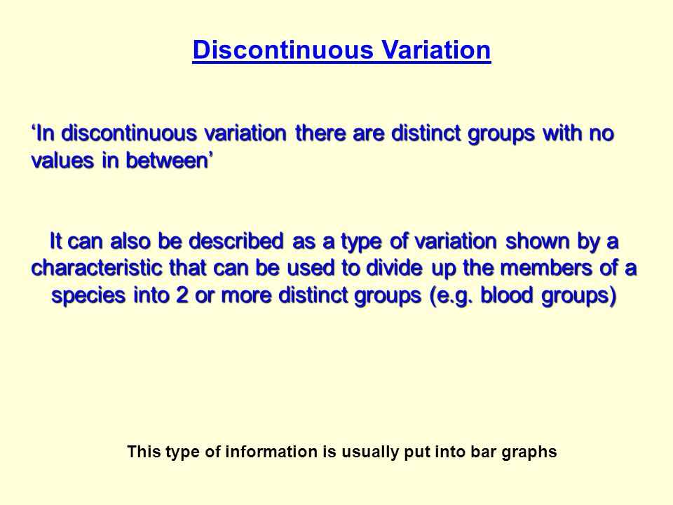 Discontinuous Variation 'In discontinuous variation there are distinct groups with no values in between' It can also be described as a type of variation shown by a characteristic that can be used to divide up the members of a species into 2 or more distinct groups (e.g.