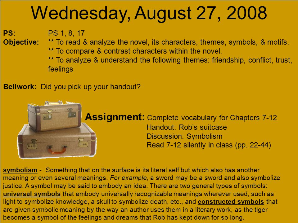 Wednesday, August 27, 2008 PS: PS 1, 8, 17 Objective:** To read & analyze the novel, its characters, themes, symbols, & motifs. ** To compare & contra