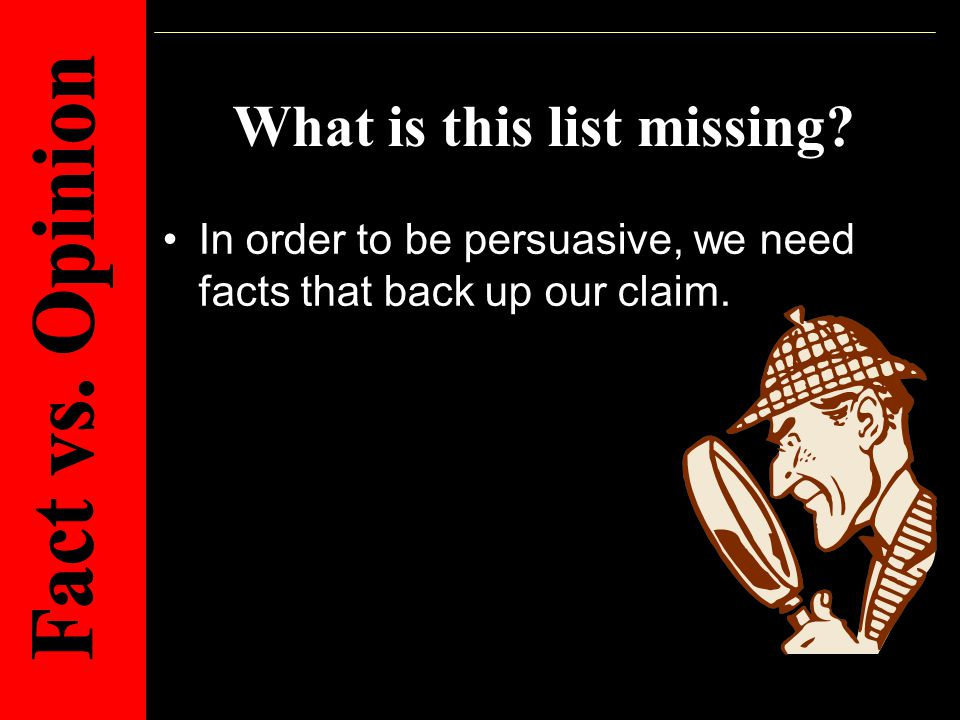 What is this list missing? In order to be persuasive, we need facts that back up our claim.