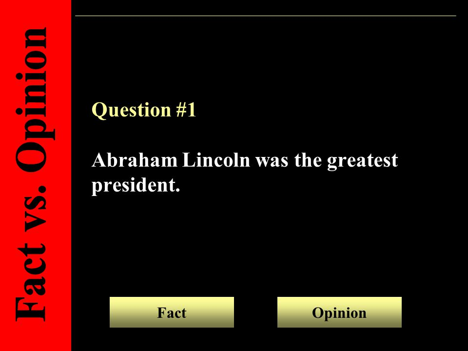 Question #1 Abraham Lincoln was the greatest president. FactOpinion