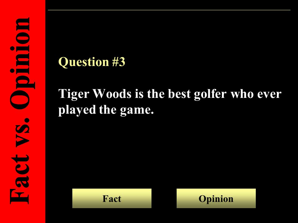 Question #3 Tiger Woods is the best golfer who ever played the game. OpinionFact