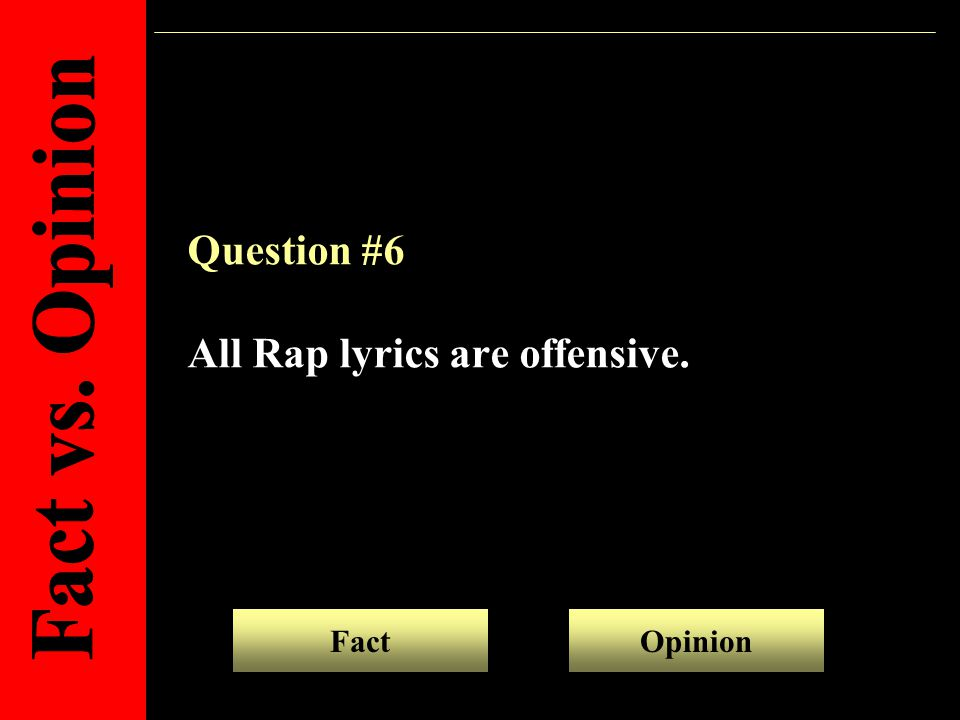 Question #6 All Rap lyrics are offensive. FactOpinion