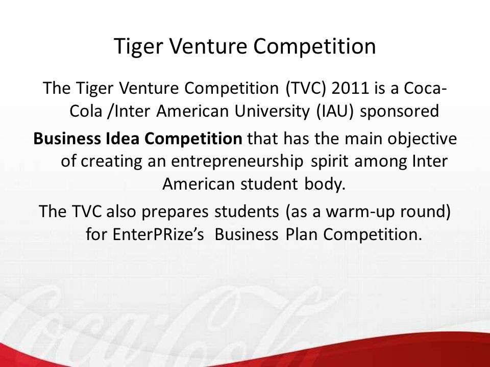 The Tiger Venture Competition (TVC) 2011 is a Coca- Cola /Inter American University (IAU) sponsored Business Idea Competition that has the main objective of creating an entrepreneurship spirit among Inter American student body.
