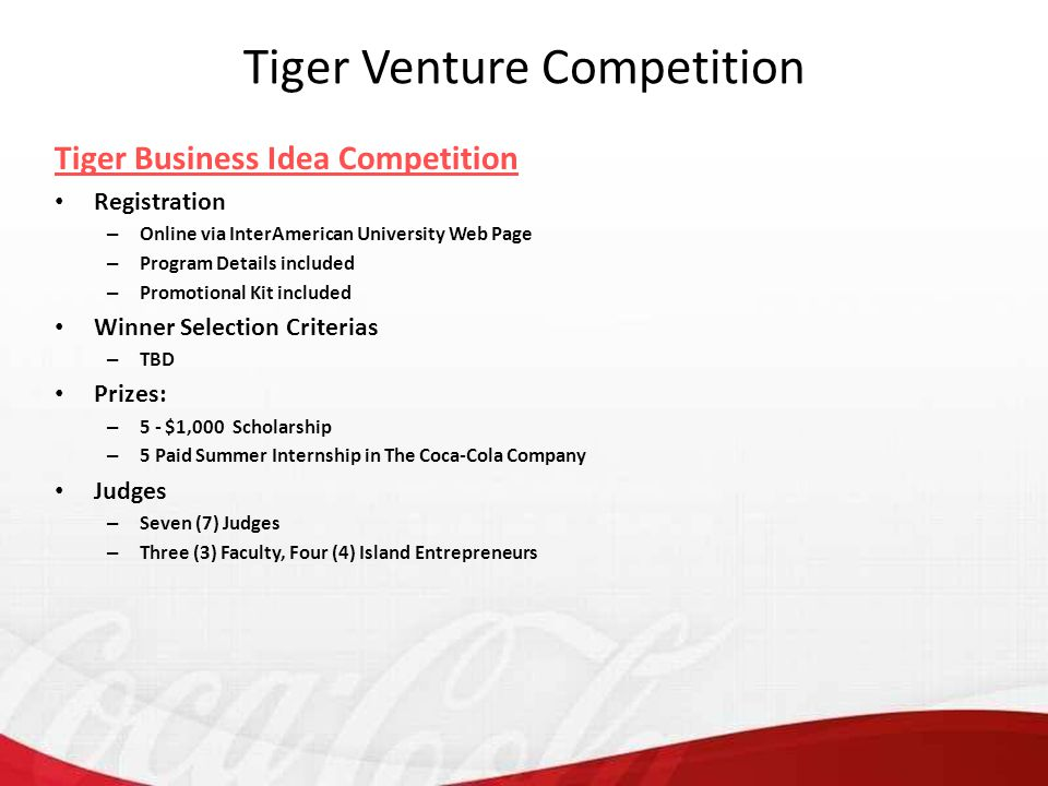 Tiger Business Idea Competition Registration – Online via InterAmerican University Web Page – Program Details included – Promotional Kit included Winner Selection Criterias – TBD Prizes: – 5 - $1,000 Scholarship – 5 Paid Summer Internship in The Coca-Cola Company Judges – Seven (7) Judges – Three (3) Faculty, Four (4) Island Entrepreneurs Tiger Venture Competition