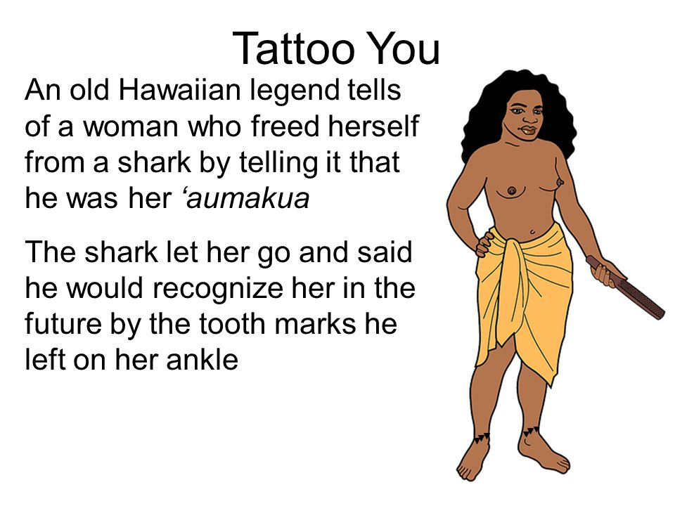Tattoo You An old Hawaiian legend tells of a woman who freed herself from a shark by telling it that he was her 'aumakua The shark let her go and said he would recognize her in the future by the tooth marks he left on her ankle