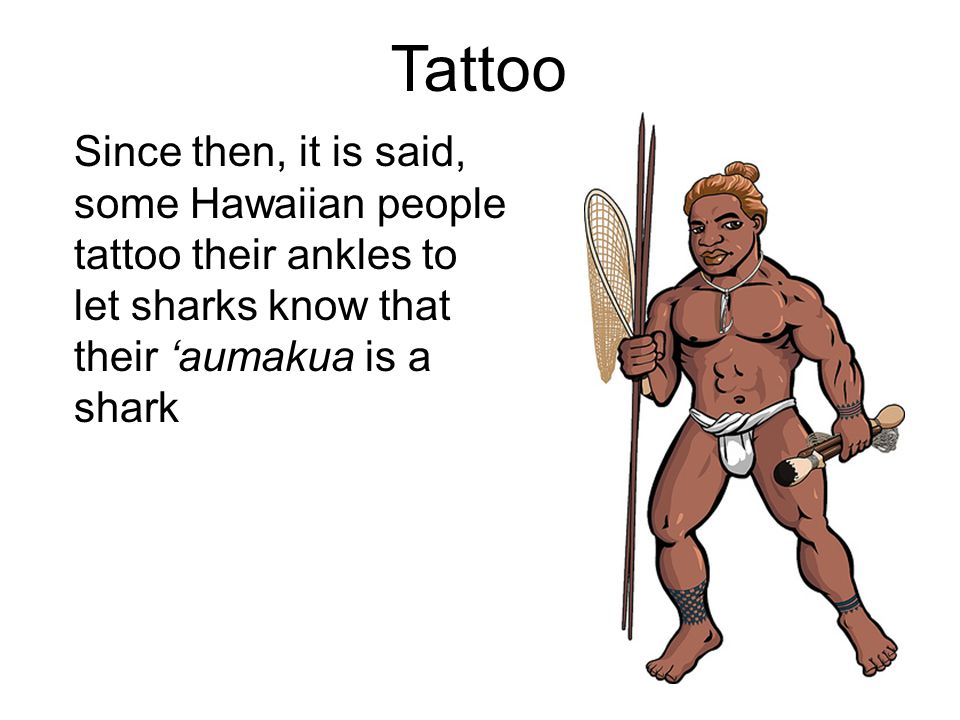 Tattoo Since then, it is said, some Hawaiian people tattoo their ankles to let sharks know that their 'aumakua is a shark