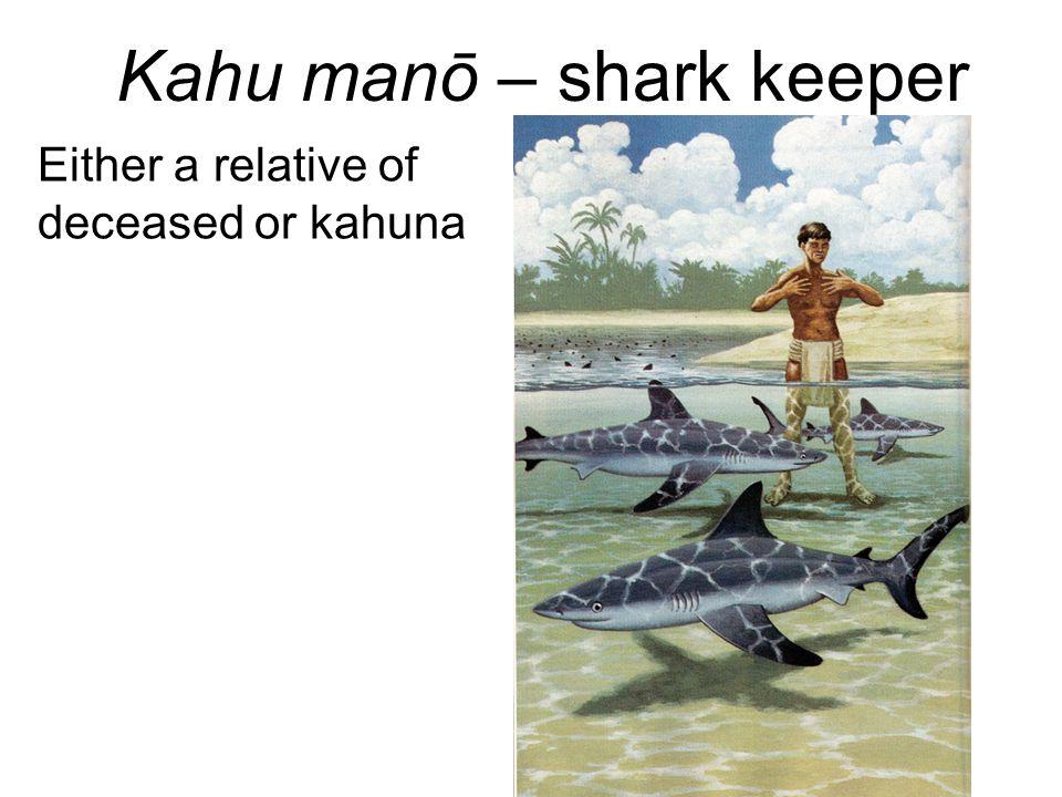 Kahu manō – shark keeper Either a relative of deceased or kahuna