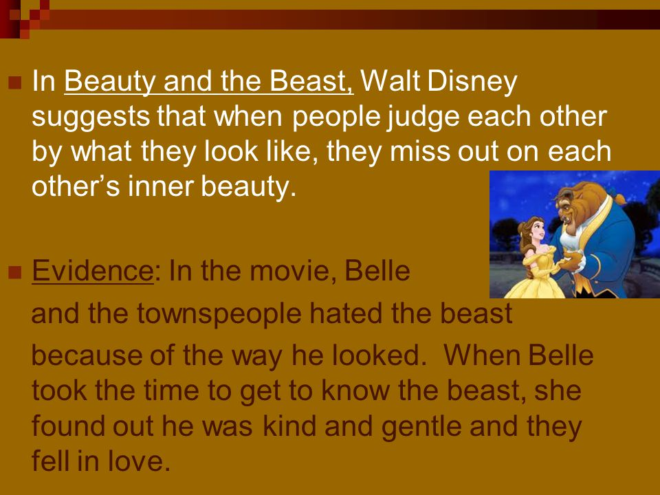In Beauty and the Beast, Walt Disney suggests that when people judge each other by what they look like, they miss out on each other's inner beauty.