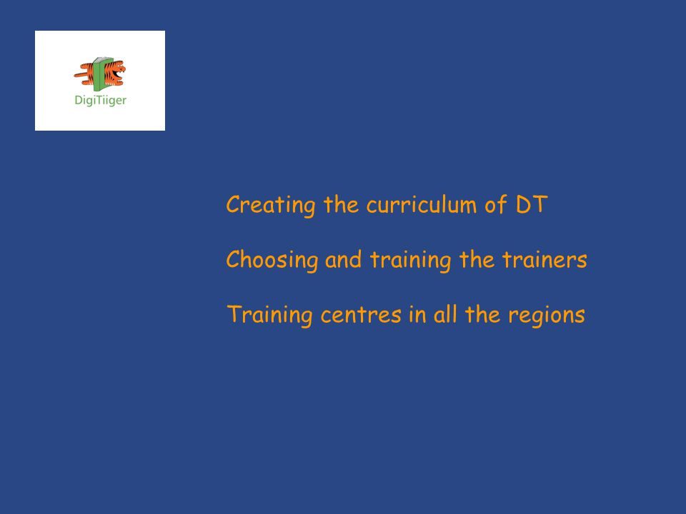 Creating the curriculum of DT Choosing and training the trainers Training centres in all the regions