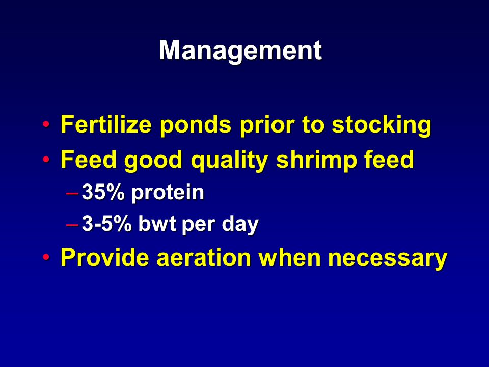 Management Fertilize ponds prior to stockingFertilize ponds prior to stocking Feed good quality shrimp feedFeed good quality shrimp feed –35% protein –3-5% bwt per day Provide aeration when necessaryProvide aeration when necessary