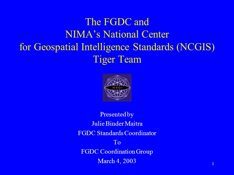 12 Recommendations to FGDC 1.Continue monitoring, participation, and influencing NCGIS Tiger Team activity 2.Adapt findings from NCGIS Tiger Team to develop a coherent FGDC standards stance 3.Continue coordination with NCGIS after delivery of NCGIS Tiger Team roadmap
