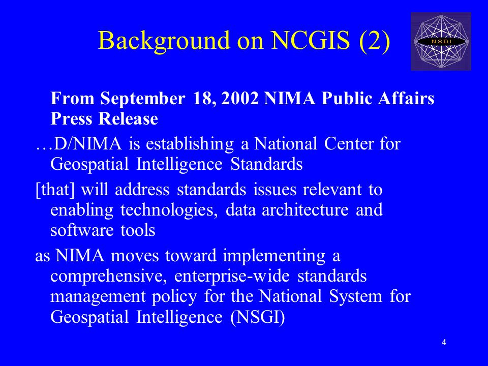 4 Background on NCGIS (2) From September 18, 2002 NIMA Public Affairs Press Release …D/NIMA is establishing a National Center for Geospatial Intelligence Standards [that] will address standards issues relevant to enabling technologies, data architecture and software tools as NIMA moves toward implementing a comprehensive, enterprise-wide standards management policy for the National System for Geospatial Intelligence (NSGI)
