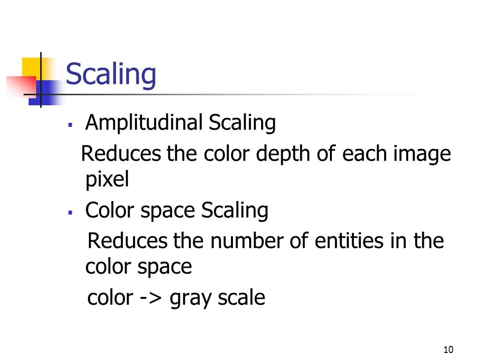 10 Scaling  Amplitudinal Scaling Reduces the color depth of each image pixel  Color space Scaling Reduces the number of entities in the color space