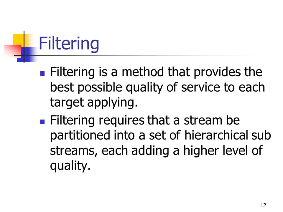 12 Filtering Filtering is a method that provides the best possible quality of service to each target applying. Filtering requires that a stream be par