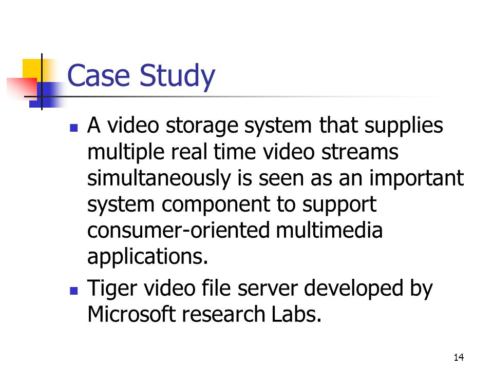 14 Case Study A video storage system that supplies multiple real time video streams simultaneously is seen as an important system component to support
