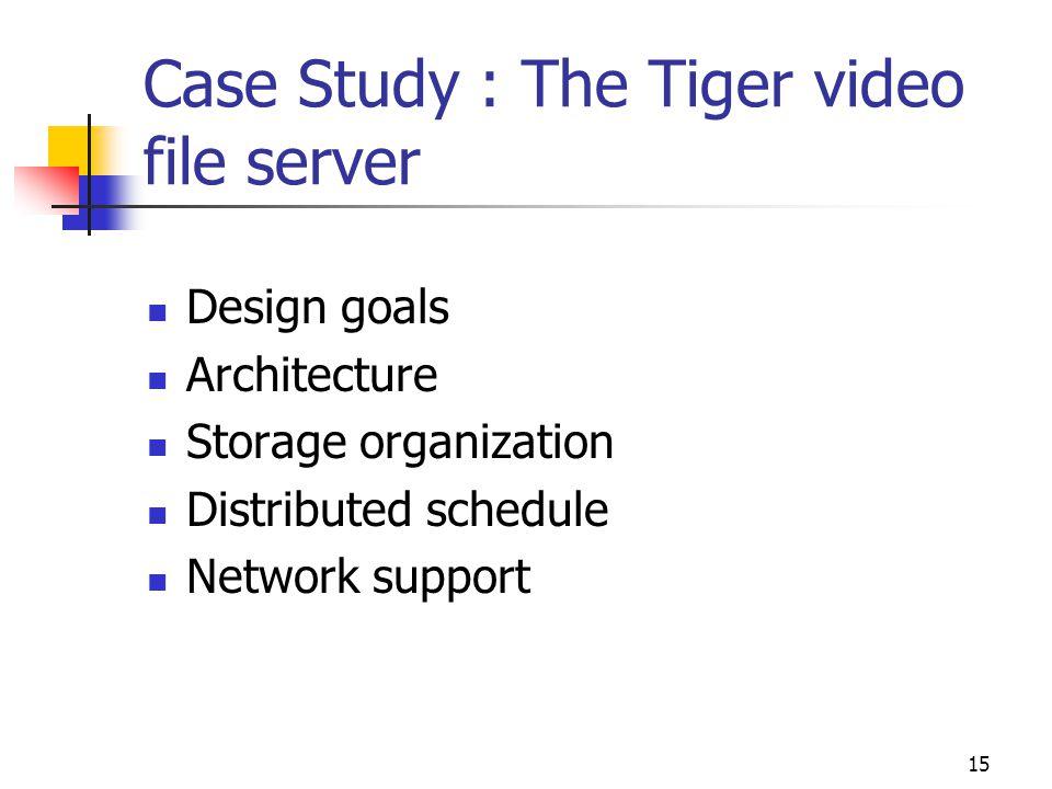 15 Case Study : The Tiger video file server Design goals Architecture Storage organization Distributed schedule Network support