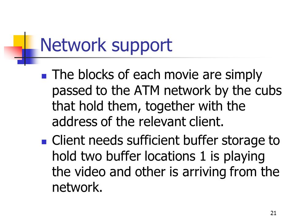 21 Network support The blocks of each movie are simply passed to the ATM network by the cubs that hold them, together with the address of the relevant