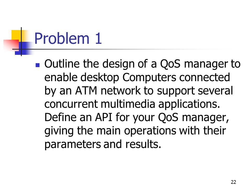 22 Problem 1 Outline the design of a QoS manager to enable desktop Computers connected by an ATM network to support several concurrent multimedia appl