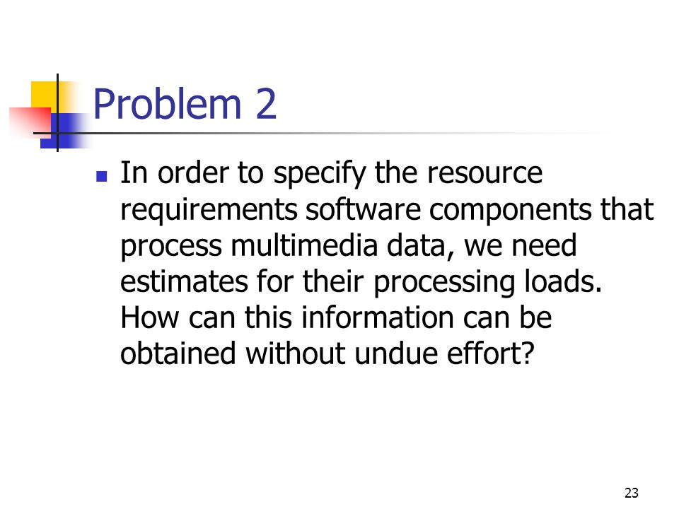 23 Problem 2 In order to specify the resource requirements software components that process multimedia data, we need estimates for their processing lo
