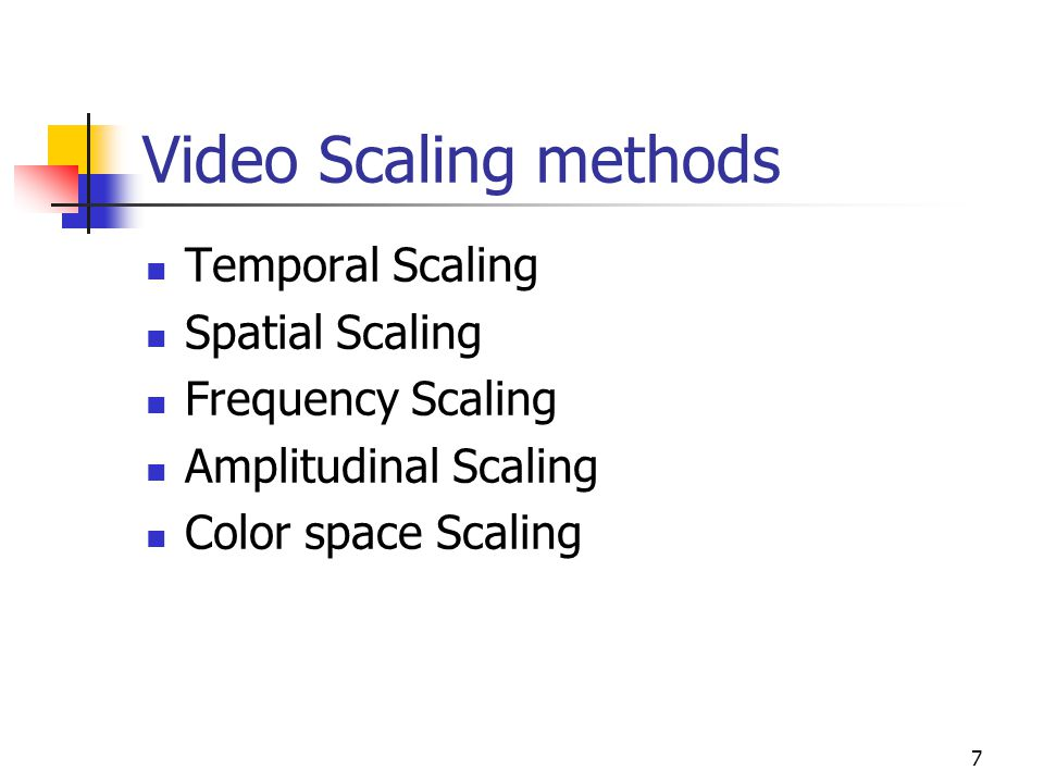 7 Video Scaling methods Temporal Scaling Spatial Scaling Frequency Scaling Amplitudinal Scaling Color space Scaling