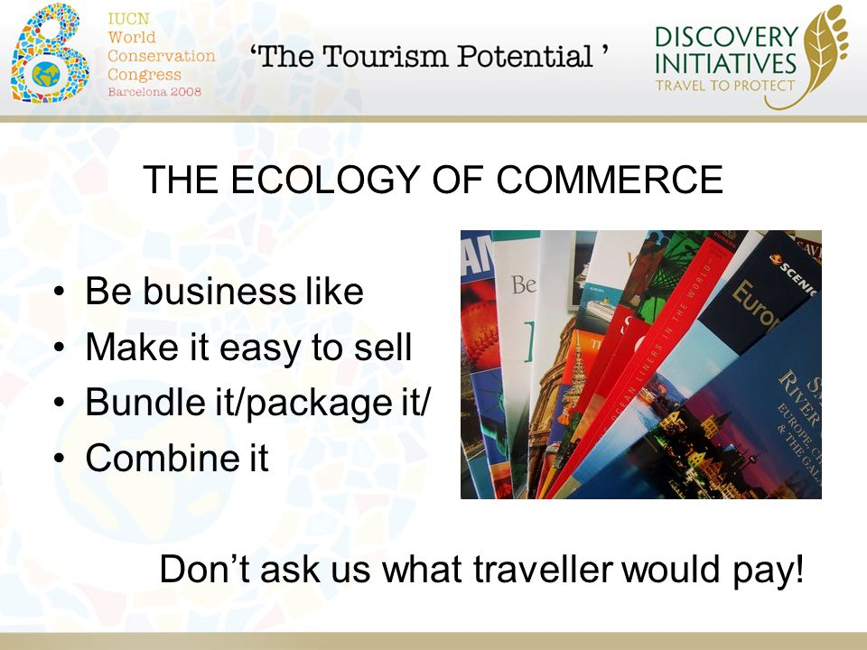 THE ECOLOGY OF COMMERCE Be business like Make it easy to sell Bundle it/package it/ Combine it Don't ask us what traveller would pay!
