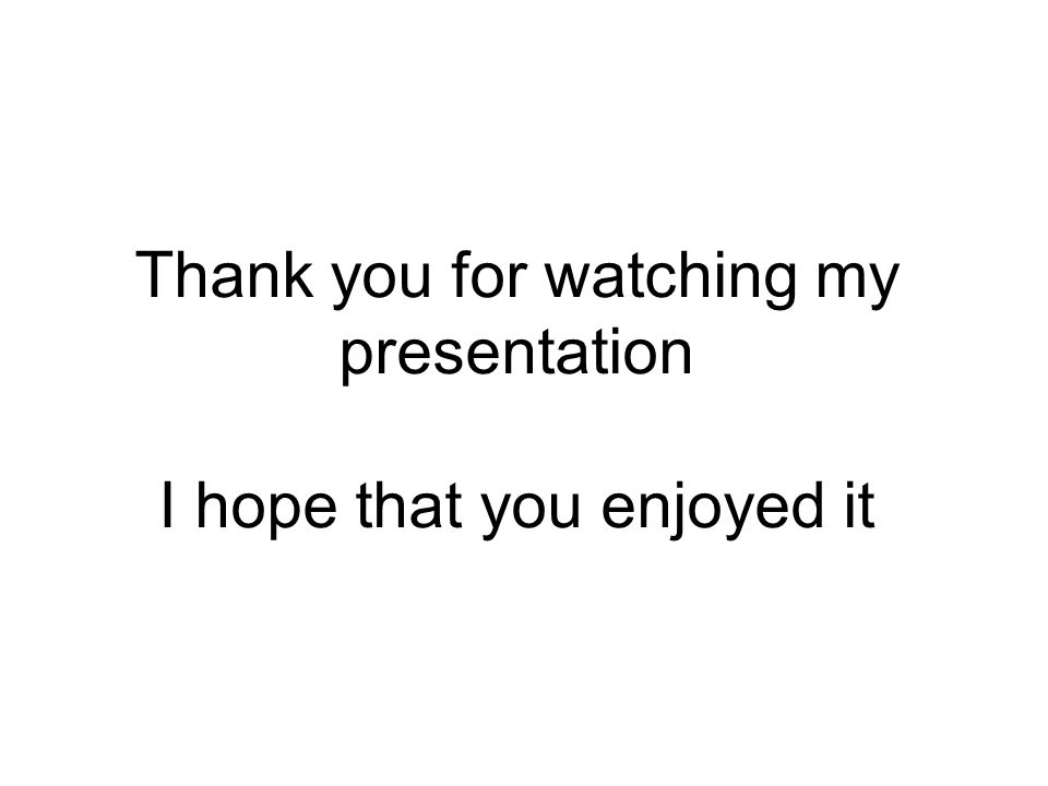 Thank you for watching my presentation I hope that you enjoyed it