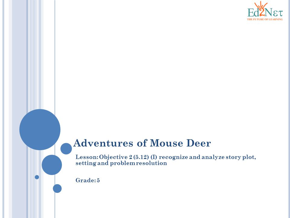 Adventures of Mouse Deer Lesson: Objective 2 (5.12) (I) recognize and analyze story plot, setting and problem resolution Grade: 5