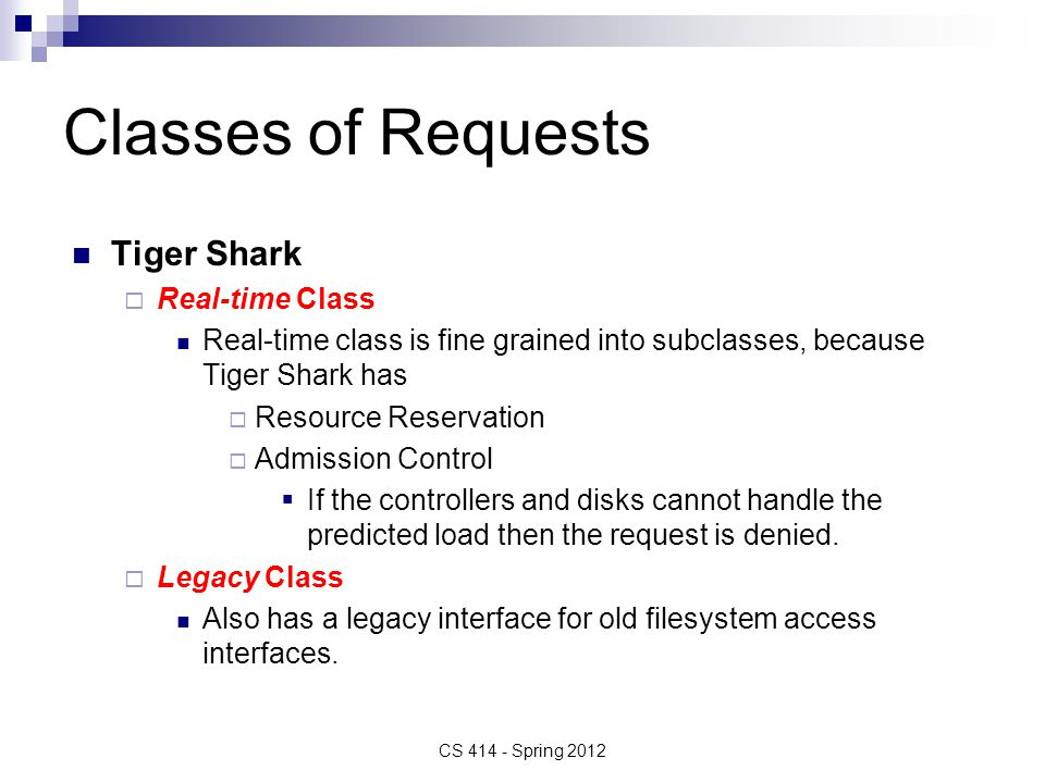 Classes of Requests Tiger Shark  Real-time Class Real-time class is fine grained into subclasses, because Tiger Shark has  Resource Reservation  Admission Control  If the controllers and disks cannot handle the predicted load then the request is denied.