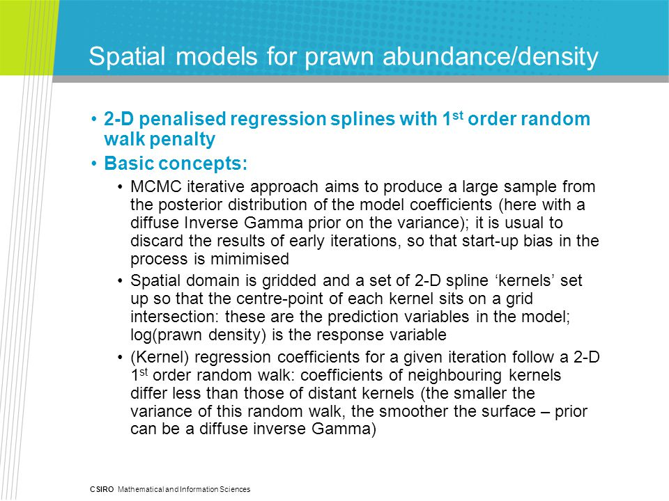 CSIRO Mathematical and Information Sciences Spatial models for prawn abundance/density 2-D penalised regression splines with 1 st order random walk penalty Basic concepts: MCMC iterative approach aims to produce a large sample from the posterior distribution of the model coefficients (here with a diffuse Inverse Gamma prior on the variance); it is usual to discard the results of early iterations, so that start-up bias in the process is mimimised Spatial domain is gridded and a set of 2-D spline 'kernels' set up so that the centre-point of each kernel sits on a grid intersection: these are the prediction variables in the model; log(prawn density) is the response variable (Kernel) regression coefficients for a given iteration follow a 2-D 1 st order random walk: coefficients of neighbouring kernels differ less than those of distant kernels (the smaller the variance of this random walk, the smoother the surface – prior can be a diffuse inverse Gamma)