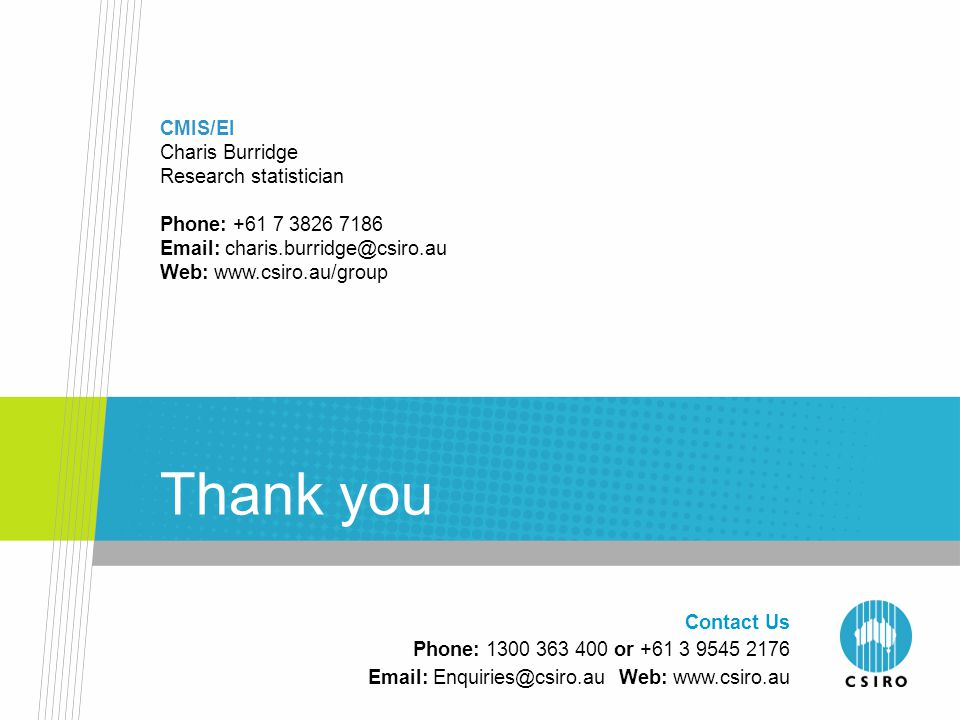 Thank you CMIS/EI Charis Burridge Research statistician Phone: +61 7 3826 7186 Email: charis.burridge@csiro.au Web: www.csiro.au/group Contact Us Phone: 1300 363 400 or +61 3 9545 2176 Email: Enquiries@csiro.au Web: www.csiro.au