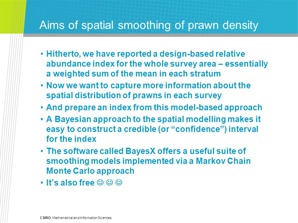 CSIRO Mathematical and Information Sciences Aims of spatial smoothing of prawn density Hitherto, we have reported a design-based relative abundance index for the whole survey area – essentially a weighted sum of the mean in each stratum Now we want to capture more information about the spatial distribution of prawns in each survey And prepare an index from this model-based approach A Bayesian approach to the spatial modelling makes it easy to construct a credible (or confidence ) interval for the index The software called BayesX offers a useful suite of smoothing models implemented via a Markov Chain Monte Carlo approach It's also free