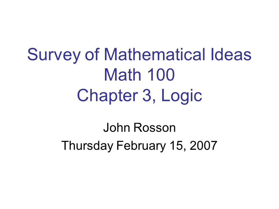 John Rosson Thursday February 15, 2007 Survey of Mathematical Ideas Math 100 Chapter 3, Logic