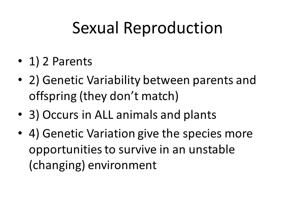 Sexual Reproduction 1) 2 Parents 2) Genetic Variability between parents and offspring (they don't match) 3) Occurs in ALL animals and plants 4) Genetic Variation give the species more opportunities to survive in an unstable (changing) environment