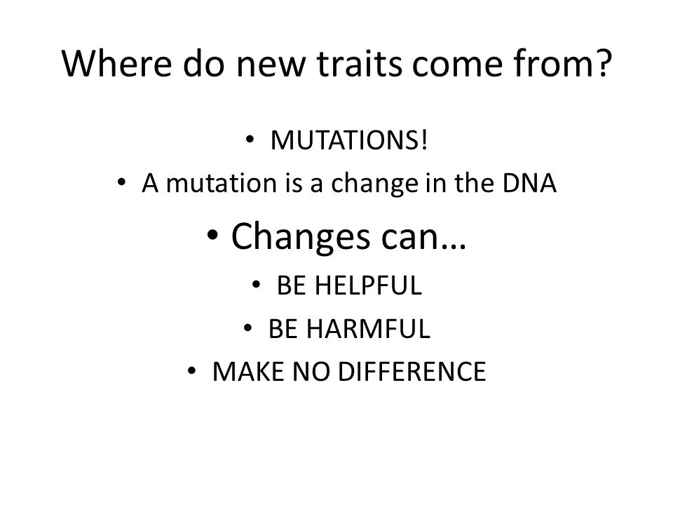 Where do new traits come from. MUTATIONS.