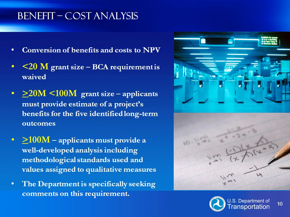 10 Benefit – Cost Analysis Conversion of benefits and costs to NPV <20 M grant size – BCA requirement is waived >20M <100M grant size – applicants must provide estimate of a project's benefits for the five identified long-term outcomes >100M – applicants must provide a well-developed analysis including methodological standards used and values assigned to qualitative measures The Department is specifically seeking comments on this requirement.
