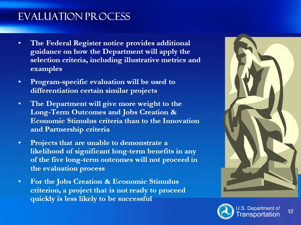 12 Evaluation Process The Federal Register notice provides additional guidance on how the Department will apply the selection criteria, including illustrative metrics and examples Program-specific evaluation will be used to differentiation certain similar projects The Department will give more weight to the Long-Term Outcomes and Jobs Creation & Economic Stimulus criteria than to the Innovation and Partnership criteria Projects that are unable to demonstrate a likelihood of significant long-term benefits in any of the five long-term outcomes will not proceed in the evaluation process For the Jobs Creation & Economic Stimulus criterion, a project that is not ready to proceed quickly is less likely to be successful