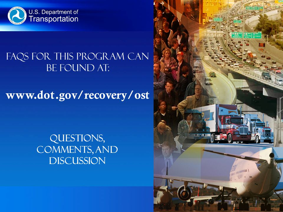 Questions, Comments, and Discussion FAQs for this program can be found at: www.dot.gov/recovery/ost