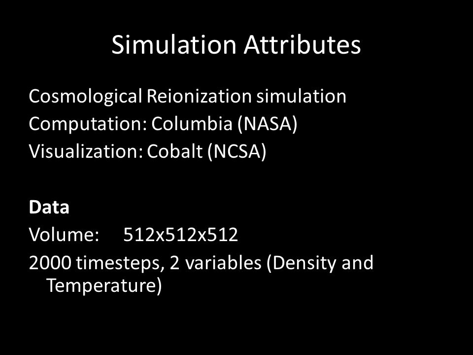 Simulation Attributes Cosmological Reionization simulation Computation: Columbia (NASA) Visualization: Cobalt (NCSA) Data Volume:512x512x512 2000 timesteps, 2 variables (Density and Temperature)