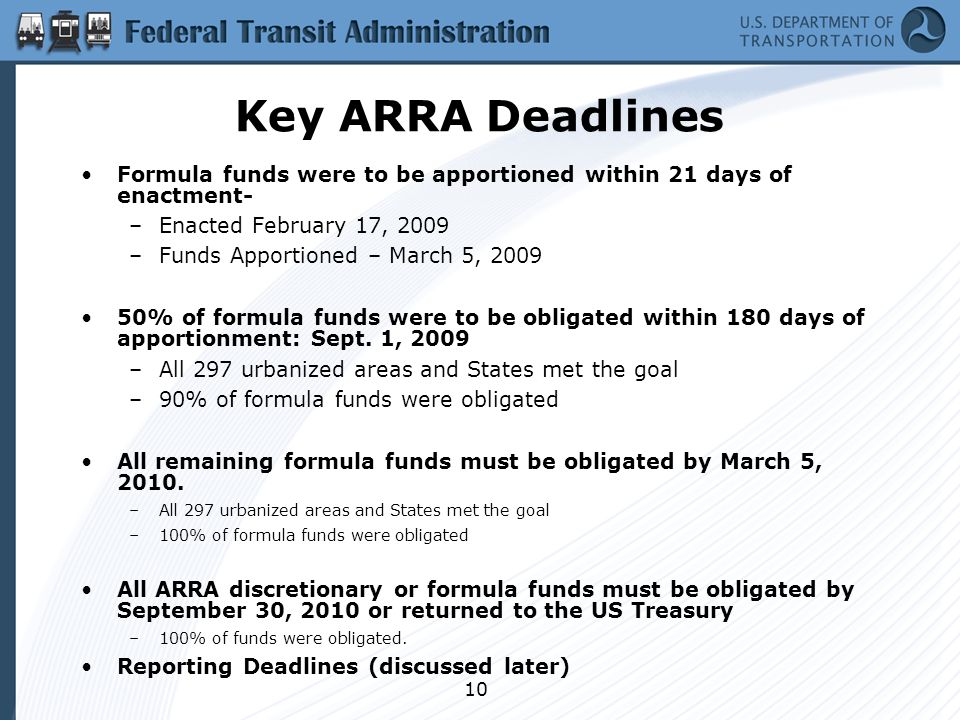 10 Key ARRA Deadlines Formula funds were to be apportioned within 21 days of enactment- –Enacted February 17, 2009 –Funds Apportioned – March 5, 2009 50% of formula funds were to be obligated within 180 days of apportionment: Sept.