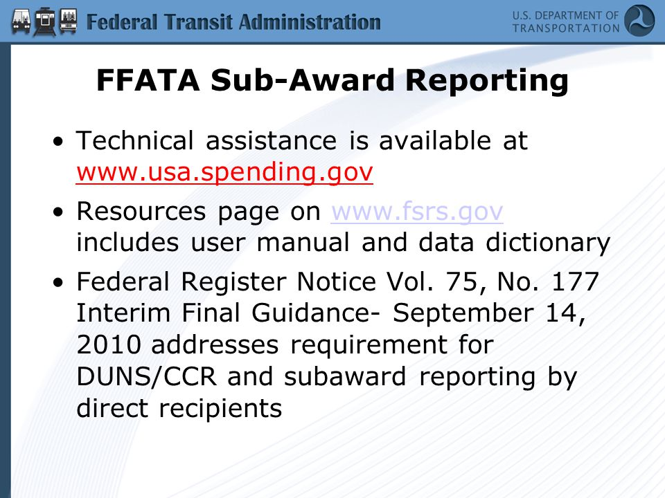 FFATA Sub-Award Reporting Technical assistance is available at   Resources page on   includes user manual and data dictionarywww.fsrs.gov Federal Register Notice Vol.