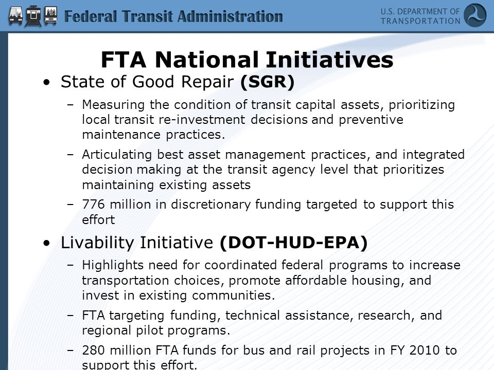 FTA National Initiatives State of Good Repair (SGR) –Measuring the condition of transit capital assets, prioritizing local transit re-investment decisions and preventive maintenance practices.