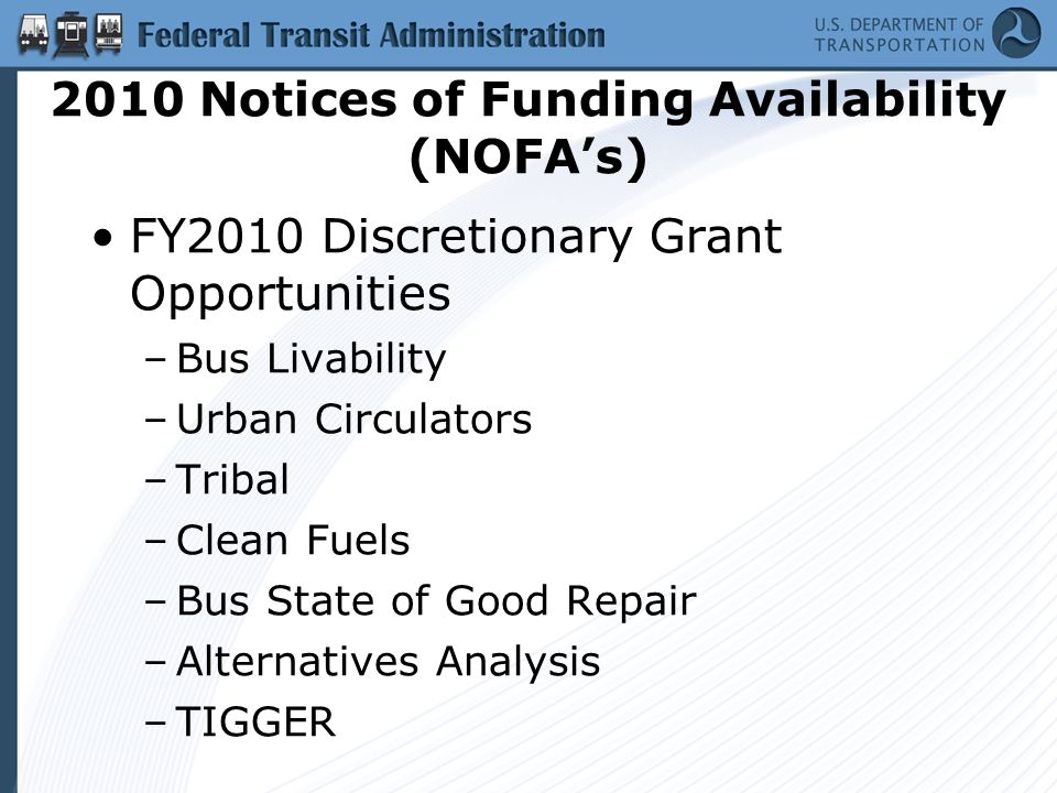 2010 Notices of Funding Availability (NOFA's) FY2010 Discretionary Grant Opportunities –Bus Livability –Urban Circulators –Tribal –Clean Fuels –Bus State of Good Repair –Alternatives Analysis –TIGGER
