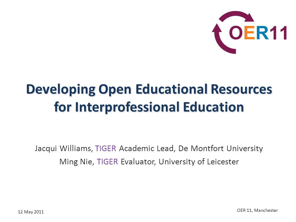 Developing Open Educational Resources for Interprofessional Education Jacqui Williams, TIGER Academic Lead, De Montfort University Ming Nie, TIGER Eva