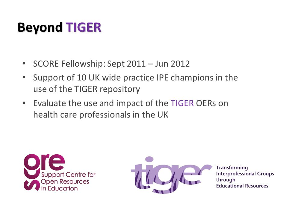 Beyond TIGER SCORE Fellowship: Sept 2011 – Jun 2012 Support of 10 UK wide practice IPE champions in the use of the TIGER repository Evaluate the use a